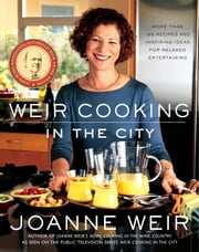 Weir Cooking in the City - More than 125 Recipes and Inspiring Ideas for Relaxed Entertaining ebook by Joanne Weir,Penina Meisels