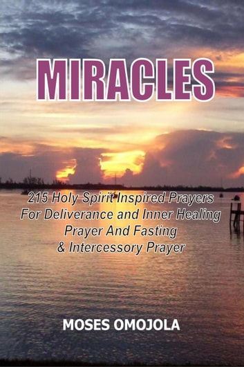Miracles: 215 Holy Spirit Inspired Prayers For Deliverance And Inner  Healing, Prayer And Fasting And Intercessory Prayer