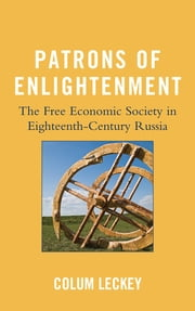 Patrons of Enlightenment - The Free Economic Society in Eighteenth-Century Russia ebook by Colum Leckey