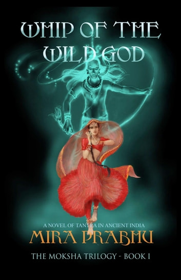 Whip of the Wild God - The Moksha Trilogy, #1 ebook by Mira Prabhu