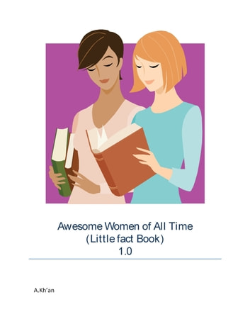 Awesome Women of All Time (Little fact Book) 1.0 eBook by A Kh'an