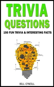 Trivia Questions: 150 Fun Trivia and Interesting Facts - Trivia ebook by Bill O'Neill