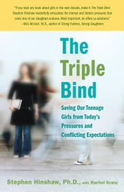 The Triple Bind - Saving Our Teenage Girls from Today's Pressures ebook by Stephen Hinshaw, Ph.D.,Rachel Kranz