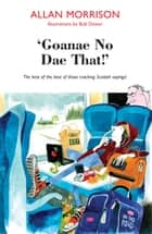 'Goannae No Dae That!' - The best of the best of those cracking Scottish sayings! ebook by Allan Morrison