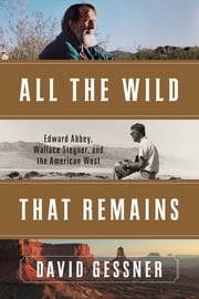 All The Wild That Remains: Edward Abbey, Wallace Stegner, and the American West ebook by David Gessner