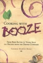 Cooking with Booze - From Beer Batter to Vodka Jelly, 101 Recipes from the Liquor Cabinet ebook by George Bone