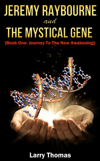 Jeremy Raybourne and The Mystical Gene (Book 1: Journey to The New Awakening) ebook by Larry Thomas