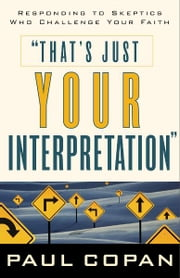 That's Just Your Interpretation - Responding to Skeptics Who Challenge Your Faith ebook by Paul Copan