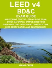 LEED v4 BD&C EXAM GUIDE: A Must-Have for the LEED AP BD+C Exam: Study Materials, Sample Questions, Green Building Design and Construction, LEED Certif ebook by Chen, Gang