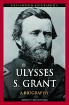 Ulysses S. Grant: A Biography ebook by Robert P. Broadwater