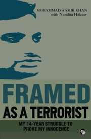 Framed As a Terrorist - My 14-Year Struggle to Prove My Innocence ebook by Mohammad Aamir Khan,Nandita Haksar