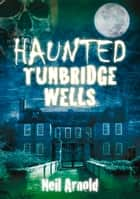 Haunted Tunbridge Wells ebook by Neil Arnold