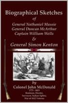 Biographical Sketches of General Nathaniel Massie, General Duncan McArthur, Captain William Wells and General Simon Kenton ebook by C. Stephen Badgley, Colonel John McDonald