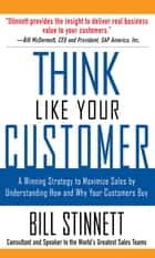 Think Like Your Customer: A Winning Strategy to Maximize Sales by Understanding and Influencing How and Why Your Customers Buy ebook by Bill Stinnett