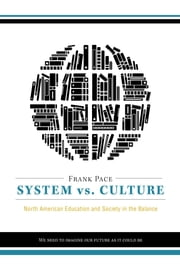 System vs. Culture: North American Education and Society in the Balance - We Need to Imagine Our Future as It Could Be ebook by Pace, Frank