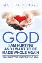 God I am Hurting and I Want To Be Made Whole Again ebook by Martha M. Boyd