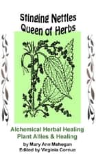 Stinging Nettles - Queen of Herbs - Alchemical Herbal Healing of Plant Allies ebook by