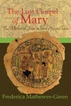 The Lost Gospel of Mary - The Mother of Jesus in Three Ancient Texts ebook by Frederica Mathewes-Green