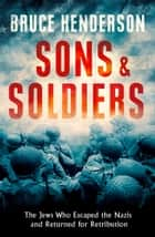 Sons and Soldiers: The Jews Who Escaped the Nazis and Returned for Retribution ebook by Bruce Henderson