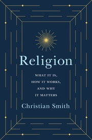 Religion - What It Is, How It Works, and Why It Matters ebook by Christian Smith