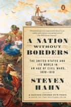 A Nation Without Borders - The United States and Its World in an Age of Civil Wars, 1830-1910 ebook by Steven Hahn, Eric Foner