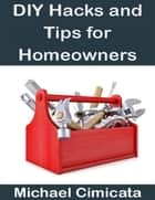 DIY Hacks and Tips for Homeowners ebook by Michael Cimicata