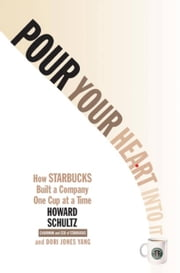 Pour Your Heart Into It - How Starbucks Built a Company One Cup at a Time ebook by Howard Schultz