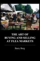 The Art of Buying and Selling at Flea Markets ebook by Barry Berg