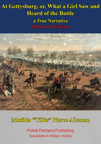 "At Gettysburg, Or, What A Girl Saw And Heard Of The Battle. A True Narrative. [Illustrated Edition] ebook by Matilda ""Tillie"" Pierce Alleman"