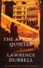 The Avignon Quintet - Monsieur, Livia, Constance, Sebastian and Quinx ebook by Lawrence Durrell