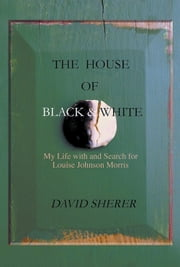 The House of Black and White - My Life with and Search for Louise Johnson Morris ebook by David Sherer