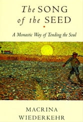 The Song of the Seed - The Monastic Way of Tending the Soul ebook by Macrina Wiederkehr