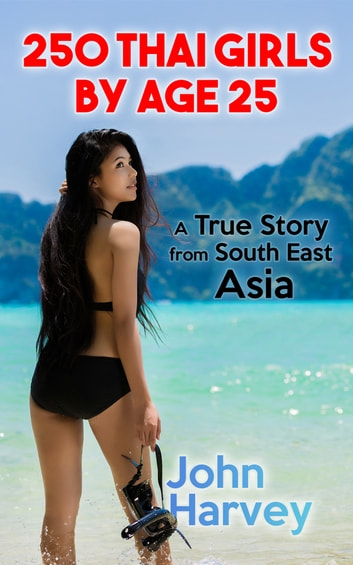250 Thai Girls By Age 25 - A True Story from Asia ebook by John Harvey