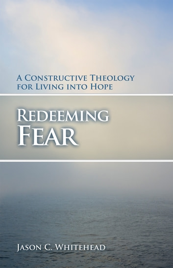 Redeeming Fear - A Constructive Theology for Living into Hope ebook by Jason C. Whitehead