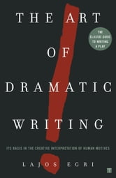 The Art of Dramatic Writing - Its Basis in the Creative Interpretation of Human Motives ebook by Lajos Egri
