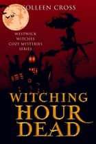 Witching Hour Dead : A Westwick Witches Paranormal Mystery - Witch Mysteries ebook by Colleen Cross