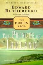 The Princes of Ireland - The Dublin Saga ebook by Edward Rutherfurd