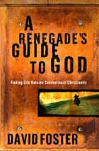 A Renegade's Guide to God - Finding Life Outside Conventional Christianity ebook by David Foster