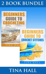 "(2 BOOK BUNDLE) ""Beginners Guide To Crocheting"" & ""Beginners Guide To Crochet Stitches"" - Crocheting 101, #4 ebook by Tina Hall"
