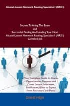Alcatel-Lucent Network Routing Specialist I (NRS I) Secrets To Acing The Exam and Successful Finding And Landing Your Next Alcatel-Lucent Network Routing Specialist I (NRS I) Certified Job ebook by Mejia Diane