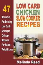 Low Carb Chicken Slow Cooker Recipes: 47 Delicious Fat-Burning Low Carb Crockpot Chicken Recipes For Rapid Weight Loss