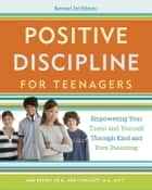 Positive Discipline for Teenagers, Revised 3rd Edition - Empowering Your Teens and Yourself Through Kind and Firm Parenting ebook by Jane Nelsen, Lynn Lott