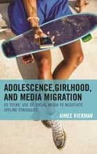 Adolescence, Girlhood, and Media Migration - US Teens' Use of Social Media to Negotiate Offline Struggles ebook by Aimee Rickman