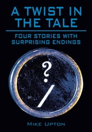 A Twist in the Tale - Four stories with surprising endings ebook by Mike Upton