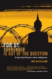 For Us Surrender Is Out of the Question - A Story from Burma's Never-Ending War ebook by Mac McClelland