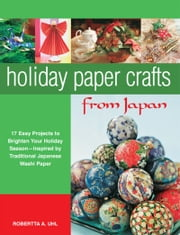 Holiday Paper Crafts from Japan - 17 projects to Brighten Your Holiday Season - Inspired by Traditional Japanese Washi Paper ebook by Robertta A. Uhl