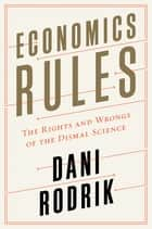 Economics Rules: The Rights and Wrongs of the Dismal Science ebook by Dani Rodrik