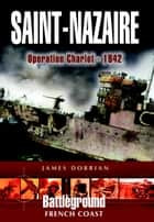 St Nazaire Raid - Operation CHARIOT - 1942 French Coast eBook by Dorrian, James