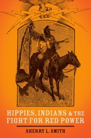 Hippies, Indians, and the Fight for Red Power ebook by Sherry L. Smith