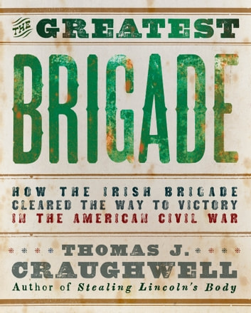 The Greatest Brigade - How the Irish Brigade Cleared the Way to Victory in the American Civil War ebook by Thomas J. Craughwell